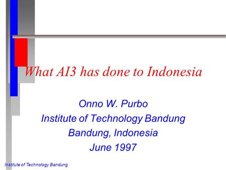 Institute of Technology Bandung What AI3 has done to Indonesia Onno W. Purbo Institute of Technology Bandung Bandung, Indonesia June 1997.