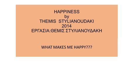 HAPPINESS by THEMIS STYLIANOUDAKI 2014 ΕΡΓΑΣΙΑ:ΘΕΜΙΣ ΣΤΥΛΙΑΝΟΥΔΑΚΗ WHAT MAKES ME HAPPY???