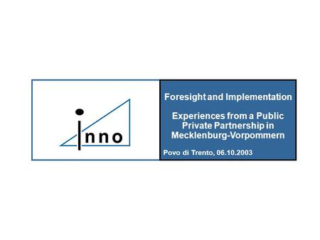 Foresight and Implementation Experiences from a Public Private Partnership in Mecklenburg-Vorpommern Povo di Trento, 06.10.2003.