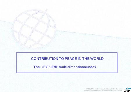 CONTRIBUTION TO PEACE IN THE WORLD The GEO/GRIP multi-dimensional index NATO ARW – Indicators and Databases for Risk Prevention Grenoble – 21-23 June 2007.
