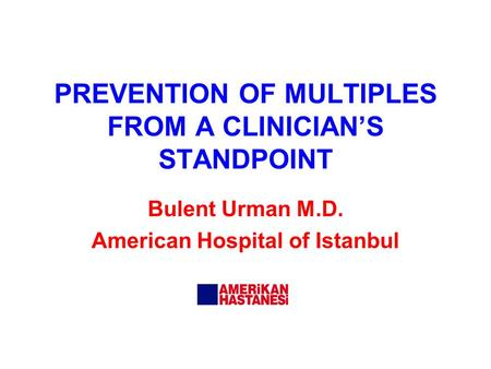 PREVENTION OF MULTIPLES FROM A CLINICIAN'S STANDPOINT Bulent Urman M.D. American Hospital of Istanbul.