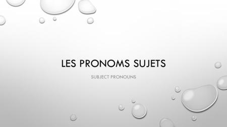 LES PRONOMS SUJETS SUBJECT PRONOUNS. SUBJECT PRONOUNS: WHEN DO WE USE THEM? 1-TO TALK TO OR ABOUT PEOPLE, YOU CAN USE SUBJECT PRONOUNS TO REPLACE THEIR.