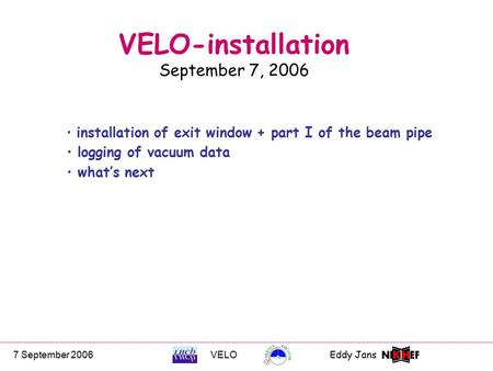 7 September 2006VELOEddy Jans 0 VELO-installation September 7, 2006 installation of exit window + part I of the beam pipe logging of vacuum data what's.