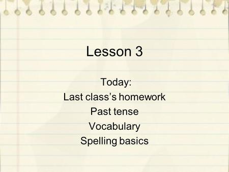 Lesson 3 Today: Last class's homework Past tense Vocabulary Spelling basics.