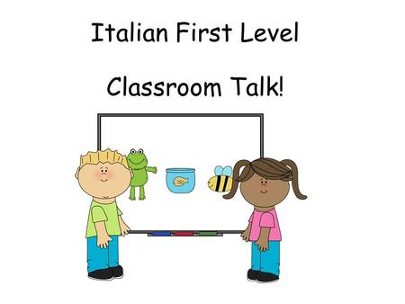 Italian First Level Classroom Talk! First Level Significant Aspects of Learning Use language in a range of contexts and across learning Continue to develop.