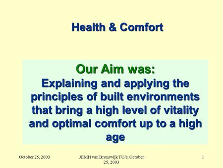 October 25, 2003JEMH van Bronswijk TU/e, October 25, 2003 1 Health & Comfort Our Aim was: Explaining and applying the principles of built environments.