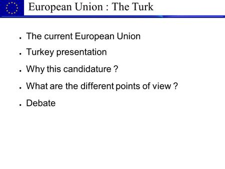 European Union : The Turk ● The current European Union ● Turkey presentation ● Why this candidature ? ● What are the different points of view ? ● Debate.