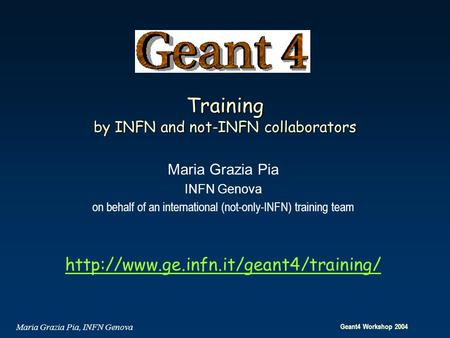 Geant4 Workshop 2004 Maria Grazia Pia, INFN Genova Training by INFN and not-INFN collaborators Maria Grazia Pia INFN Genova on behalf of an international.