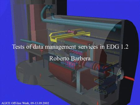 1 CHEP 2000, 10.02.2000Roberto Barbera Tests of data management services in EDG 1.2 ALICE Off-line Week, 09-13.09.2002.
