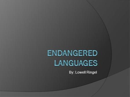 By: Lowell Ringel. An Endangered Language  There are approximately 6000 languages in active use today worldwide.