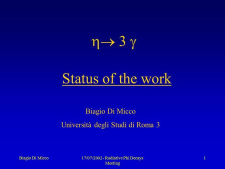 Biagio Di Micco17/07/2002 - Radiative Phi Decays Meeting 1  Status of the work Biagio Di Micco Università degli Studi di Roma 3.