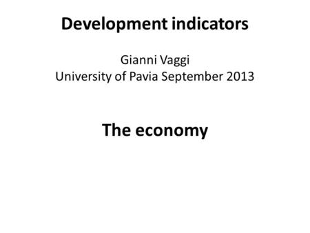 Development indicators Gianni Vaggi University of Pavia September 2013 The economy.
