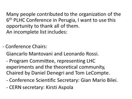 Many people contributed to the organization of the 6 th PLHC Conference in Perugia, I want to use this opportunity to thank all of them. An incomplete.