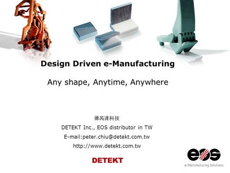 Design Driven e-Manufacturing Any shape, Anytime, Anywhere 德芮達科技 DETEKT Inc., EOS distributor in TW