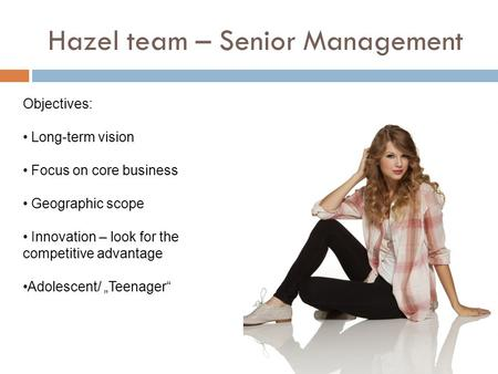 Hazel team – Senior Management Objectives: Long-term vision Focus on core business Geographic scope Innovation – look for the competitive advantage Adolescent/