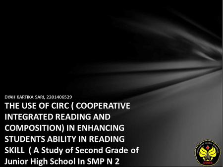 DYAH KARTIKA SARI, 2201406529 THE USE OF CIRC ( COOPERATIVE INTEGRATED READING AND COMPOSITION) IN ENHANCING STUDENTS ABILITY IN READING SKILL ( A Study.