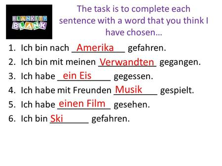 The task is to complete each sentence with a word that you think I have chosen… 1.Ich bin nach ___________ gefahren. 2.Ich bin mit meinen ____________.