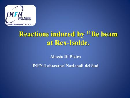 Reactions induced by 11 Be beam at Rex-Isolde. Alessia Di Pietro INFN-Laboratori Nazionali del Sud.