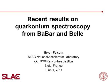 Recent results on quarkonium spectroscopy from BaBar and Belle Bryan Fulsom SLAC National Accelerator Laboratory XXIII iemes Rencontres de Blois Blois,