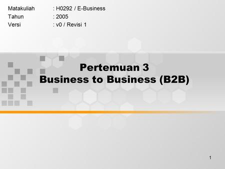 1 Pertemuan 3 Business to Business (B2B) Matakuliah: H0292 / E-Business Tahun: 2005 Versi: v0 / Revisi 1.