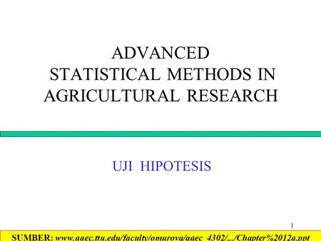 1 ADVANCED STATISTICAL METHODS IN AGRICULTURAL RESEARCH UJI HIPOTESIS SUMBER: www.aaec.ttu.edu/faculty/omurova/aaec_4302/.../Chapter%2012a.ppt‎
