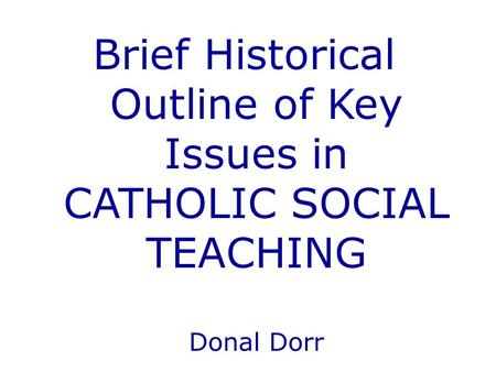 Brief Historical Outline of Key Issues in CATHOLIC SOCIAL TEACHING Donal Dorr.