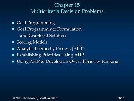 1 1 © 2003 Thomson  /South-Western Slide Chapter 15 Multicriteria Decision Problems n Goal Programming n Goal Programming: Formulation and Graphical.