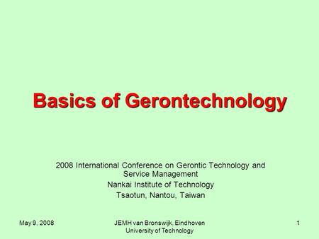 May 9, 2008JEMH van Bronswijk, Eindhoven University of Technology 1 Basics of Gerontechnology 2008 International Conference on Gerontic Technology and.