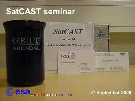 27 September 2000 SatCAST seminar. Programme of Today 13:00IntroductionHarald Holt Leo Root 13:15ESAThe Satcast Project and the Telecommunications R&D.