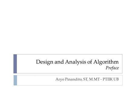 Design and Analysis of Algorithm Preface Aryo Pinandito, ST, M.MT - PTIIK UB.
