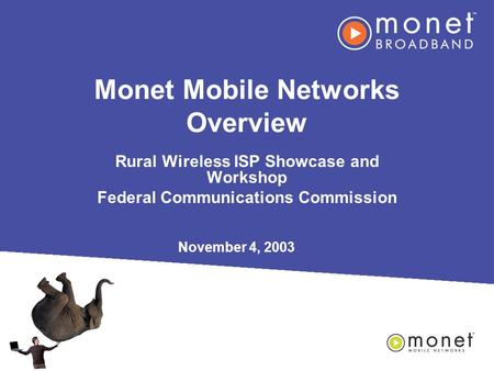 Monet Mobile Networks Overview Rural Wireless ISP Showcase and Workshop Federal Communications Commission November 4, 2003.