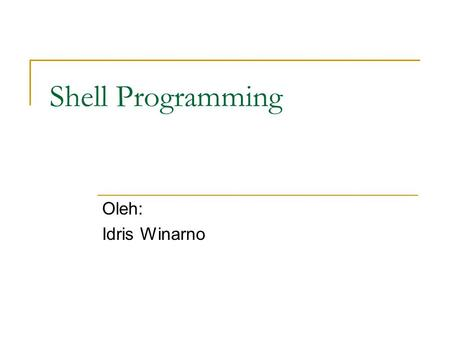Shell Programming Oleh: Idris Winarno. Topik Hello world!!! Variables Functions Conditionals Loops Function.
