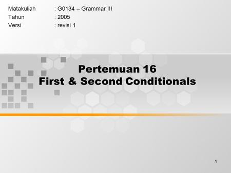 1 Pertemuan 16 First & Second Conditionals Matakuliah: G0134 – Grammar III Tahun: 2005 Versi: revisi 1.