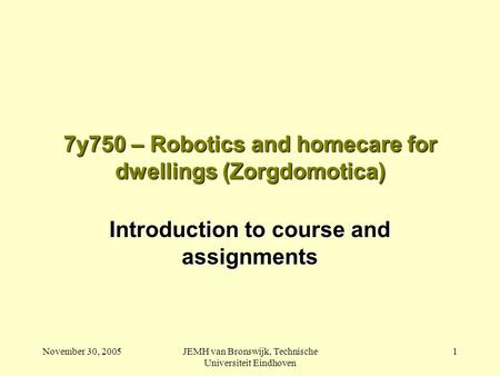 November 30, 2005JEMH van Bronswijk, Technische Universiteit Eindhoven 1 7y750 – Robotics and homecare for dwellings (Zorgdomotica) Introduction to course.