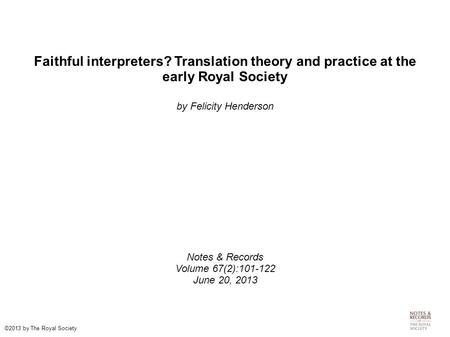 Faithful interpreters? Translation theory and practice at the early Royal Society by Felicity Henderson Notes & Records Volume 67(2):101-122 June 20, 2013.