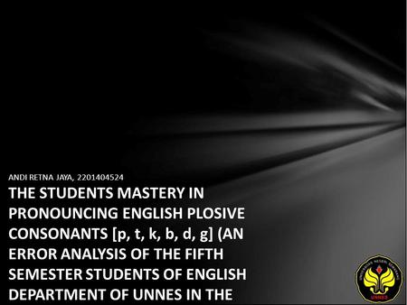 ANDI RETNA JAYA, 2201404524 THE STUDENTS MASTERY IN PRONOUNCING ENGLISH PLOSIVE CONSONANTS [p, t, k, b, d, g] (AN ERROR ANALYSIS OF THE FIFTH SEMESTER.