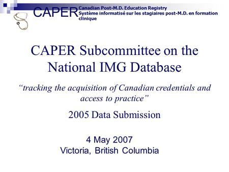CAPER Canadian Post-M.D. Education Registry Système informatisé sur les stagiaires post-M.D. en formation clinique CAPER Subcommittee on the National IMG.