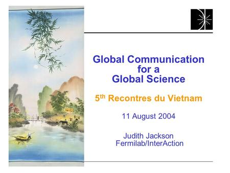 Global Communication for a Global Science 5 th Recontres du Vietnam 11 August 2004 Judith Jackson Fermilab/InterAction.