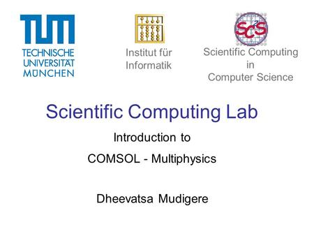 Scientific Computing Lab Introduction to COMSOL - Multiphysics Dheevatsa Mudigere Institut für Informatik Scientific Computing in Computer Science.