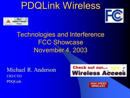 PDQLink Wireless Technologies and Interference FCC Showcase November 4, 2003 Michael R. Anderson CIO/CTO PDQLink.