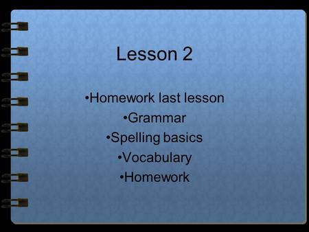 Lesson 2 Homework last lesson Grammar Spelling basics Vocabulary Homework.