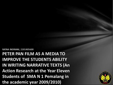 RATNA INDRIANI, 2201405600 PETER PAN FILM AS A MEDIA TO IMPROVE THE STUDENTS ABILITY IN WRITING NARRATIVE TEXTS (An Action Research at the Year Eleven.