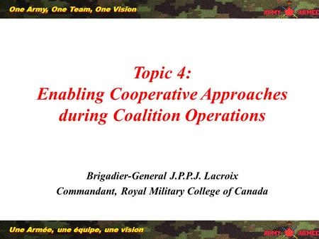 1 Une Armée, une équipe, une vision One Army, One Team, One Vision Topic 4: Enabling Cooperative Approaches during Coalition Operations Brigadier-General.