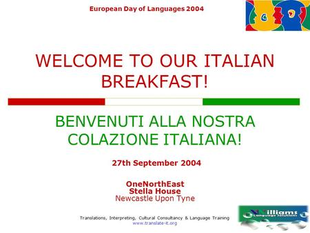 Translations, Interpreting, Cultural Consultancy & Language Training www.translate-it.org European Day of Languages 2004 WELCOME TO OUR ITALIAN BREAKFAST!