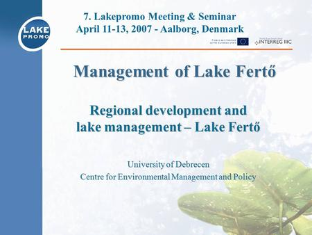 Regional development and lake management – Lake Fertő University of Debrecen Centre for Environmental Management and Policy 7. Lakepromo Meeting & Seminar.