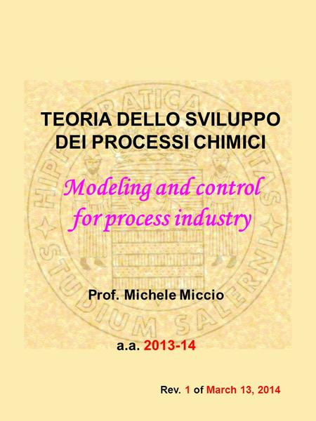 Prof. Michele Miccio a.a. 2013-14 TEORIA DELLO SVILUPPO DEI PROCESSI CHIMICI Modeling and control for process industry Rev. 1 of March 13, 2014.