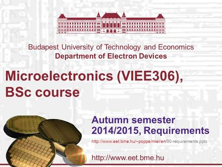 Budapest University of Technology and Economics Department of Electron Devices Microelectronics (VIEE306), BSc course Autumn semester.