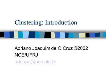 Clustering: Introduction Adriano Joaquim de O Cruz ©2002 NCE/UFRJ