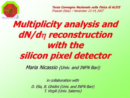 Multiplicity analysis and dN/d  reconstruction with the silicon pixel detector Terzo Convegno Nazionale sulla Fisica di ALICE Frascati (Italy) – November.