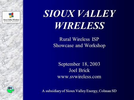 SIOUX VALLEY WIRELESS Rural Wireless ISP Showcase and Workshop September 18, 2003 Joel Brick www.svwireless.com A subsidiary of Sioux Valley Energy, Colman.